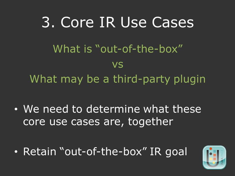 3. Core IR Use Cases What is out-of-the-box vs What may be a third-party plugin We need to determine what these core use cases are, together Retain ou