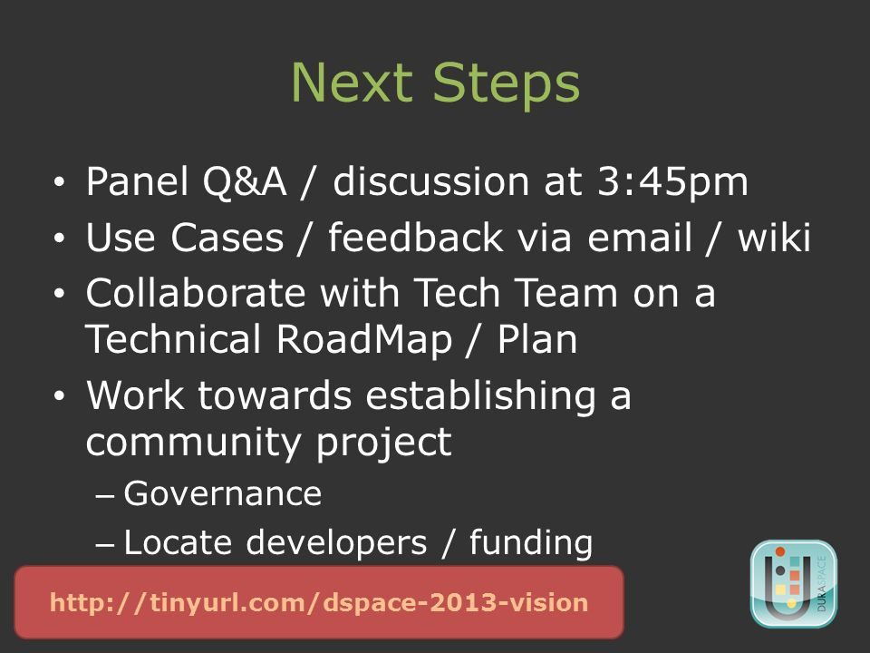 Next Steps Panel Q&A / discussion at 3:45pm Use Cases / feedback via  / wiki Collaborate with Tech Team on a Technical RoadMap / Plan Work towards establishing a community project – Governance – Locate developers / funding