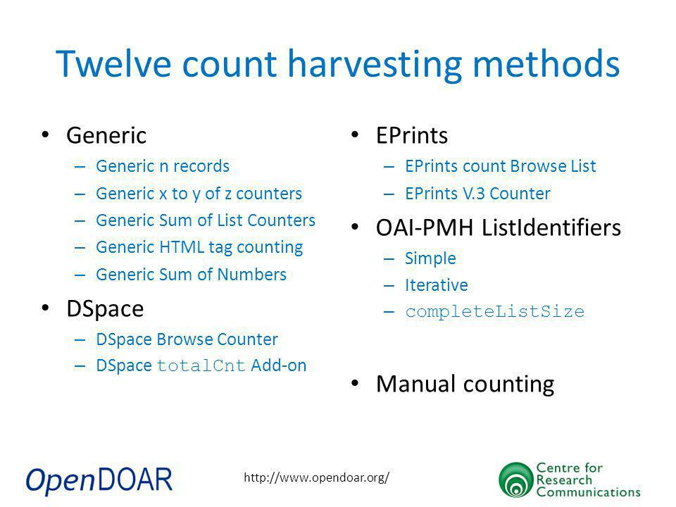 http://www.opendoar.org/ Twelve count harvesting methods Generic – Generic n records – Generic x to y of z counters – Generic Sum of List Counters – Generic HTML tag counting – Generic Sum of Numbers DSpace – DSpace Browse Counter – DSpace totalCnt Add-on EPrints – EPrints count Browse List – EPrints V.3 Counter OAI-PMH ListIdentifiers – Simple – Iterative – completeListSize Manual counting