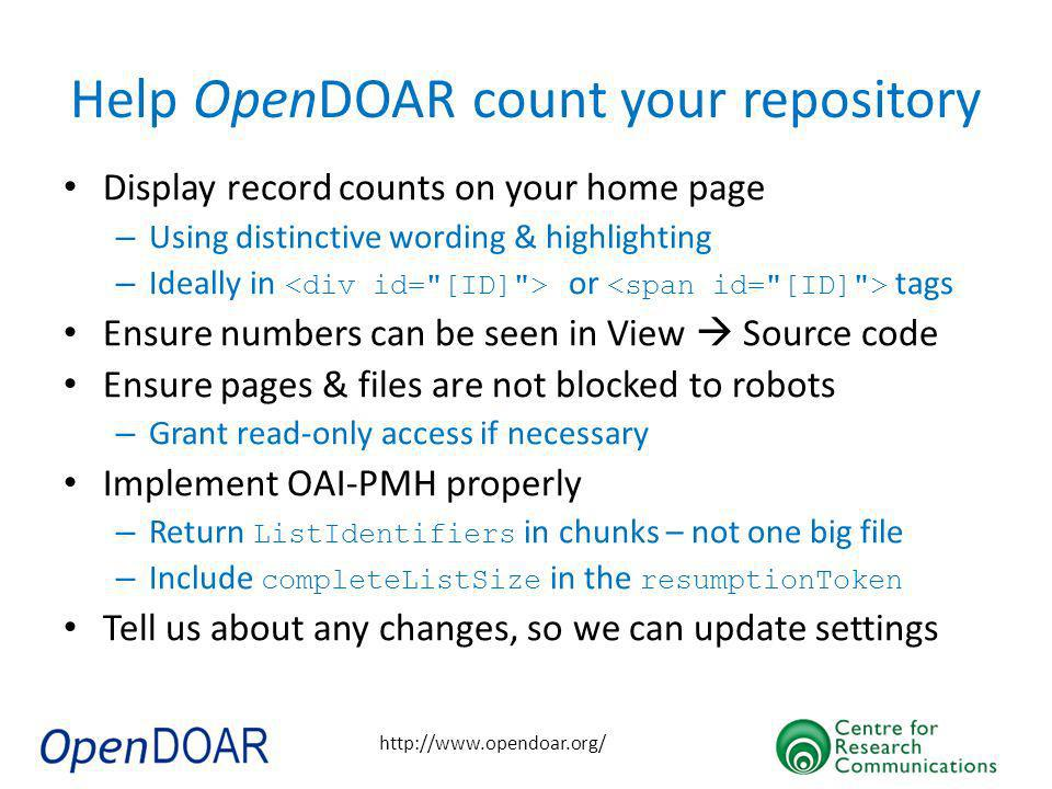 http://www.opendoar.org/ Help OpenDOAR count your repository Display record counts on your home page – Using distinctive wording & highlighting – Ideally in or tags Ensure numbers can be seen in View Source code Ensure pages & files are not blocked to robots – Grant read-only access if necessary Implement OAI-PMH properly – Return ListIdentifiers in chunks – not one big file – Include completeListSize in the resumptionToken Tell us about any changes, so we can update settings