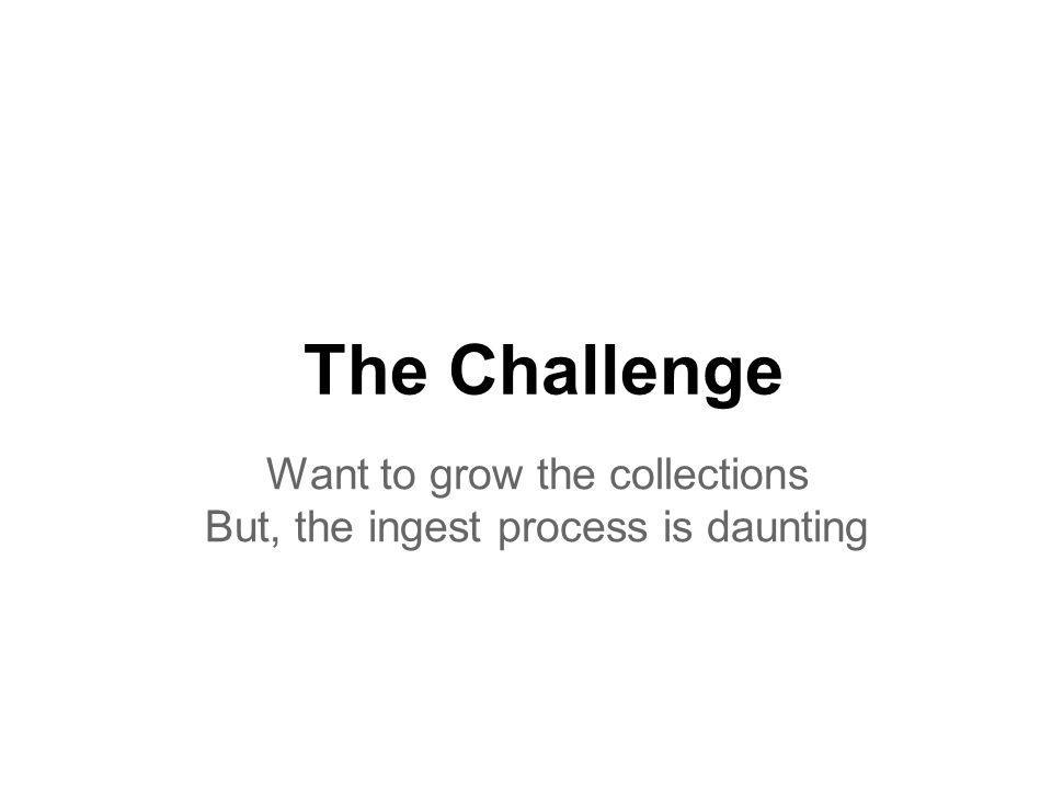 The Challenge Want to grow the collections But, the ingest process is daunting