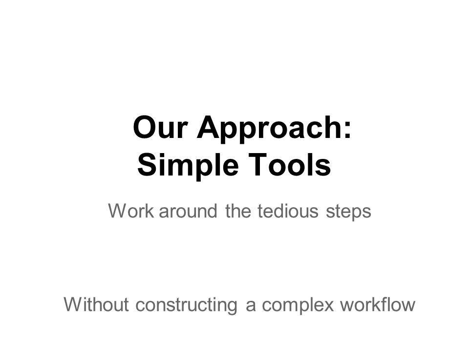Our Approach: Simple Tools Work around the tedious steps Without constructing a complex workflow