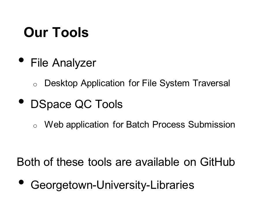 Our Tools File Analyzer o Desktop Application for File System Traversal DSpace QC Tools o Web application for Batch Process Submission Both of these tools are available on GitHub Georgetown-University-Libraries
