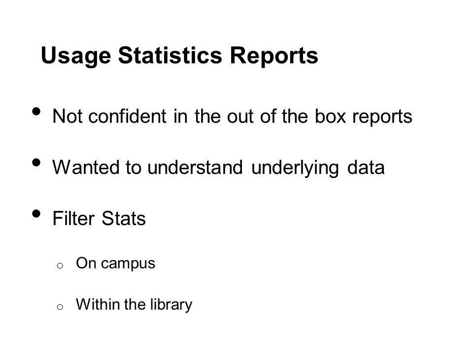 Usage Statistics Reports Not confident in the out of the box reports Wanted to understand underlying data Filter Stats o On campus o Within the library