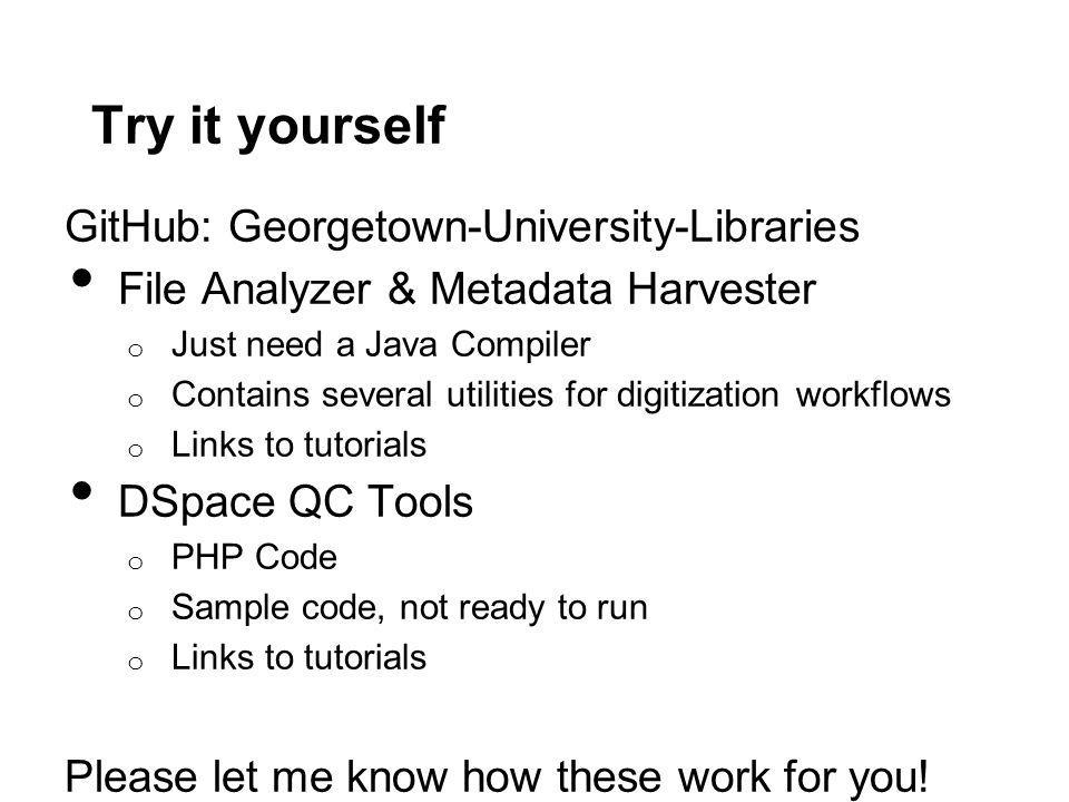 Try it yourself GitHub: Georgetown-University-Libraries File Analyzer & Metadata Harvester o Just need a Java Compiler o Contains several utilities for digitization workflows o Links to tutorials DSpace QC Tools o PHP Code o Sample code, not ready to run o Links to tutorials Please let me know how these work for you!