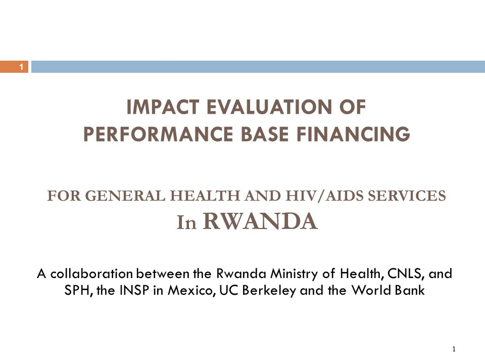 1 1 IMPACT EVALUATION OF PERFORMANCE BASE FINANCING A collaboration between the Rwanda Ministry of Health, CNLS, and SPH, the INSP in Mexico, UC Berke