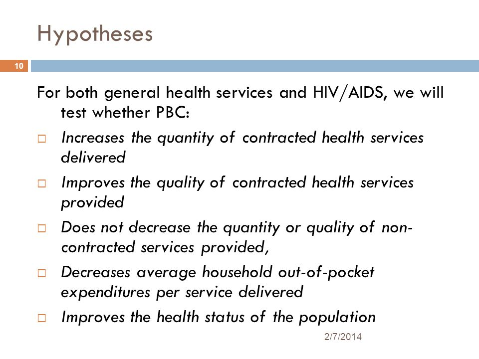 10 2/7/2014 Hypotheses For both general health services and HIV/AIDS, we will test whether PBC: Increases the quantity of contracted health services delivered Improves the quality of contracted health services provided Does not decrease the quantity or quality of non- contracted services provided, Decreases average household out-of-pocket expenditures per service delivered Improves the health status of the population