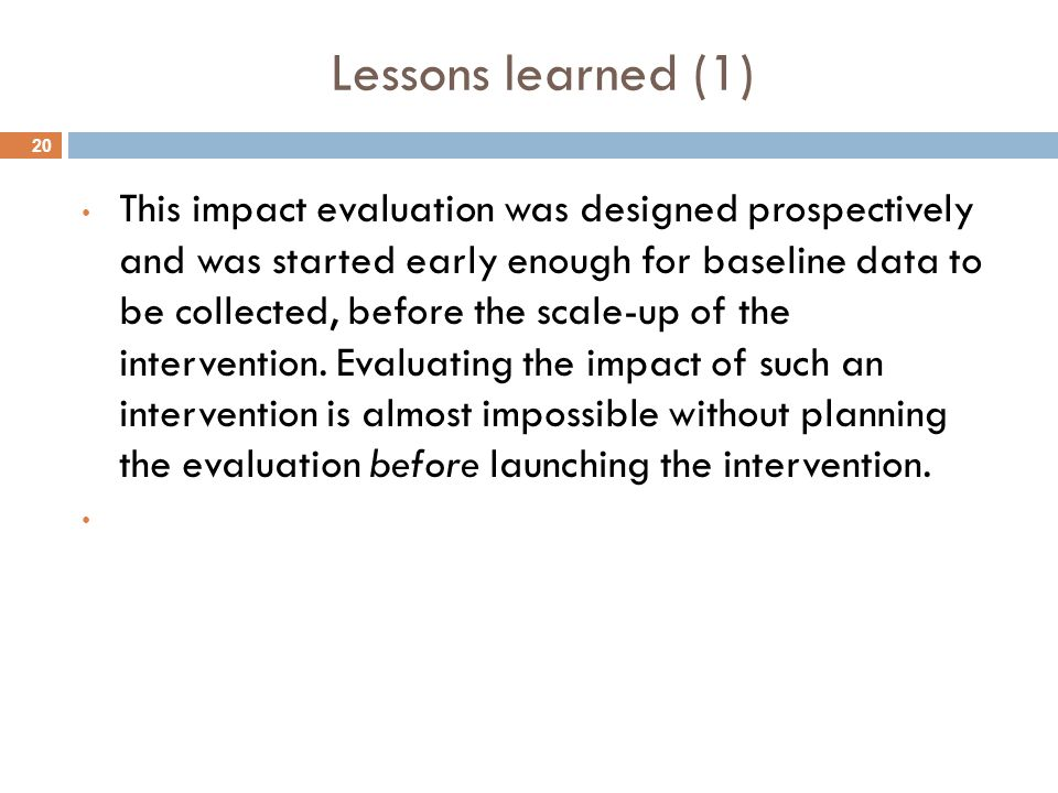 20 Lessons learned (1) This impact evaluation was designed prospectively and was started early enough for baseline data to be collected, before the scale-up of the intervention.