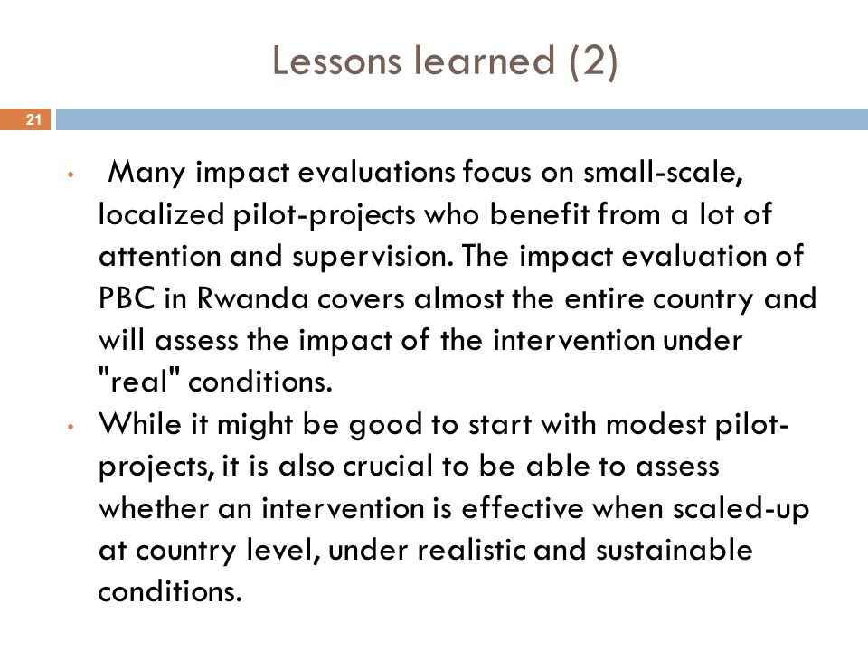 21 Lessons learned (2) Many impact evaluations focus on small-scale, localized pilot-projects who benefit from a lot of attention and supervision. The