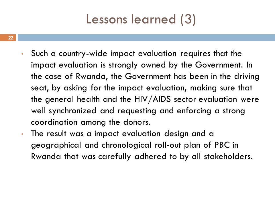 22 Lessons learned (3) Such a country-wide impact evaluation requires that the impact evaluation is strongly owned by the Government. In the case of R