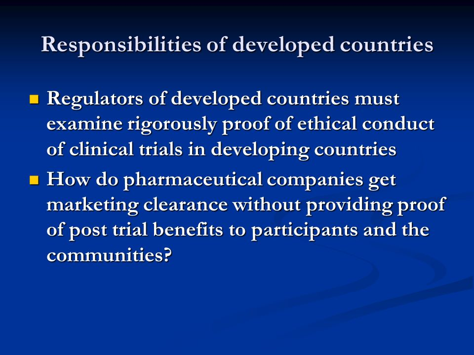 Responsibilities of developed countries Regulators of developed countries must examine rigorously proof of ethical conduct of clinical trials in devel
