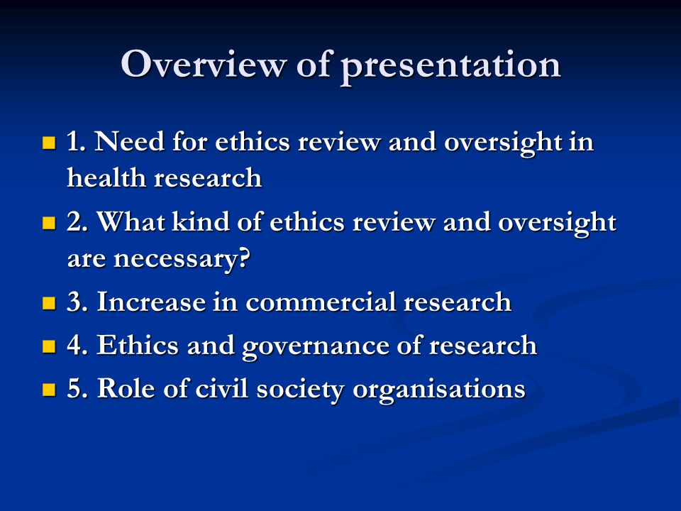 Overview of presentation 1. Need for ethics review and oversight in health research 1. Need for ethics review and oversight in health research 2. What