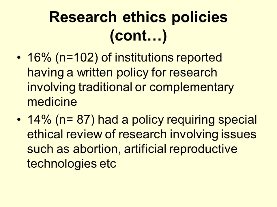 Research ethics policies (cont…) 16% (n=102) of institutions reported having a written policy for research involving traditional or complementary medicine 14% (n= 87) had a policy requiring special ethical review of research involving issues such as abortion, artificial reproductive technologies etc