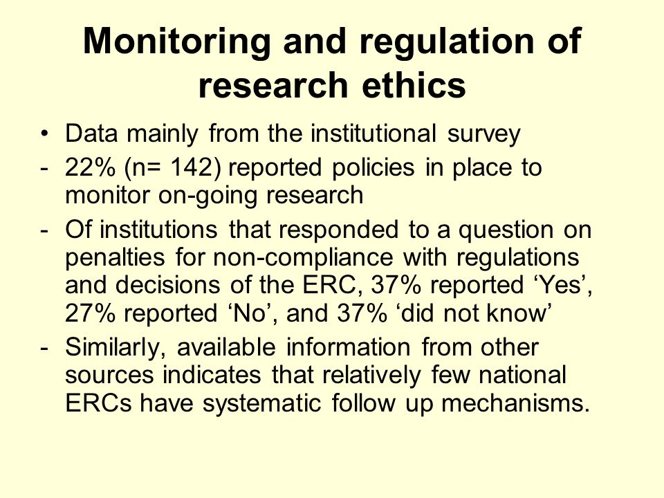 Monitoring and regulation of research ethics Data mainly from the institutional survey -22% (n= 142) reported policies in place to monitor on-going research -Of institutions that responded to a question on penalties for non-compliance with regulations and decisions of the ERC, 37% reported Yes, 27% reported No, and 37% did not know -Similarly, available information from other sources indicates that relatively few national ERCs have systematic follow up mechanisms.