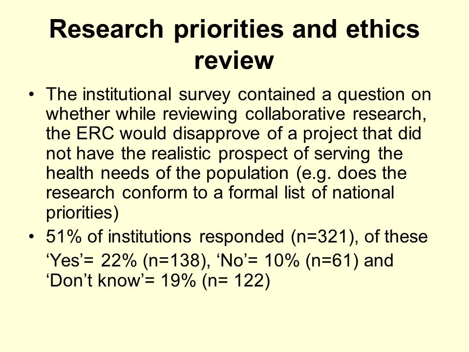 Research priorities and ethics review The institutional survey contained a question on whether while reviewing collaborative research, the ERC would disapprove of a project that did not have the realistic prospect of serving the health needs of the population (e.g.