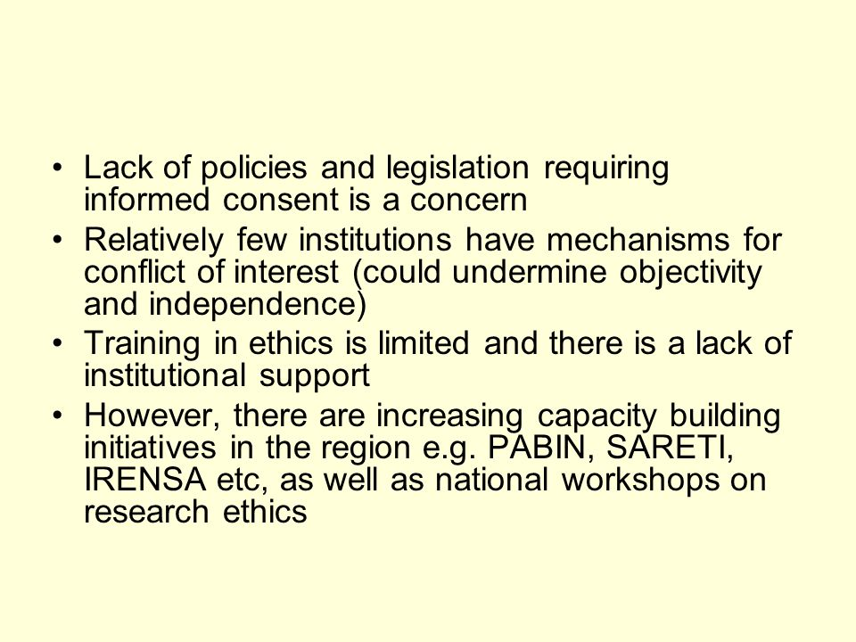 Lack of policies and legislation requiring informed consent is a concern Relatively few institutions have mechanisms for conflict of interest (could undermine objectivity and independence) Training in ethics is limited and there is a lack of institutional support However, there are increasing capacity building initiatives in the region e.g.