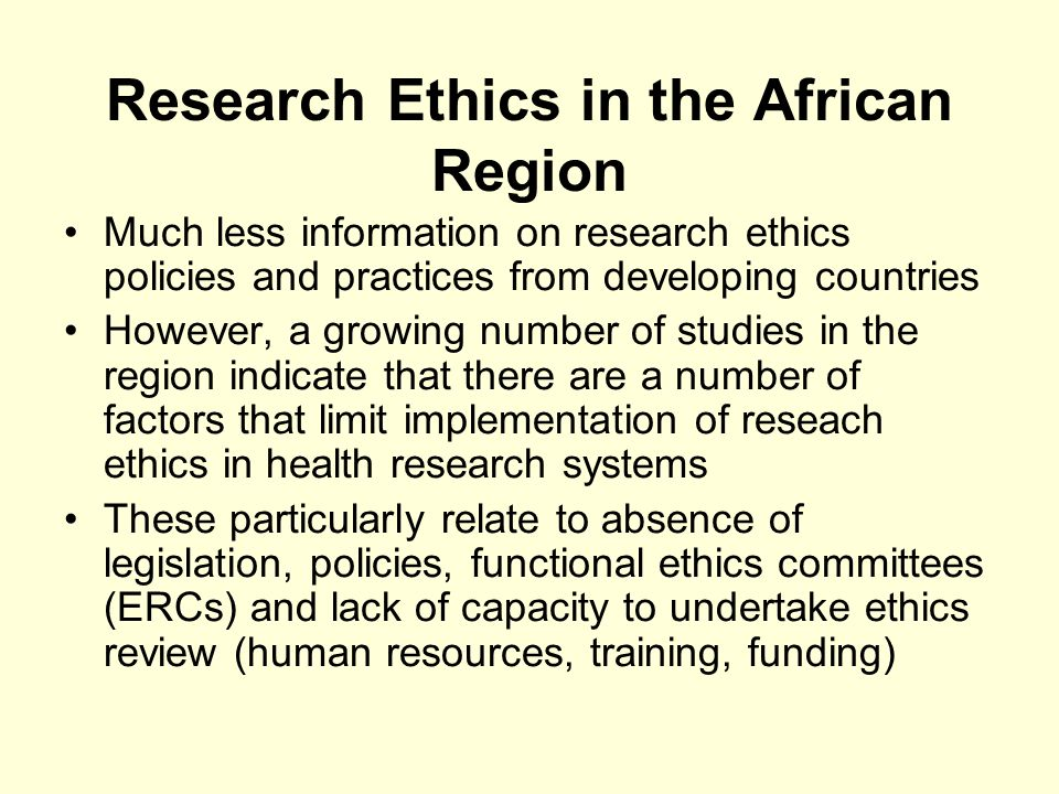 Research Ethics in the African Region Much less information on research ethics policies and practices from developing countries However, a growing number of studies in the region indicate that there are a number of factors that limit implementation of reseach ethics in health research systems These particularly relate to absence of legislation, policies, functional ethics committees (ERCs) and lack of capacity to undertake ethics review (human resources, training, funding)