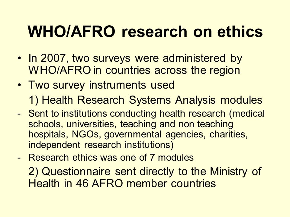 WHO/AFRO research on ethics In 2007, two surveys were administered by WHO/AFRO in countries across the region Two survey instruments used 1) Health Research Systems Analysis modules -Sent to institutions conducting health research (medical schools, universities, teaching and non teaching hospitals, NGOs, governmental agencies, charities, independent research institutions) -Research ethics was one of 7 modules 2) Questionnaire sent directly to the Ministry of Health in 46 AFRO member countries