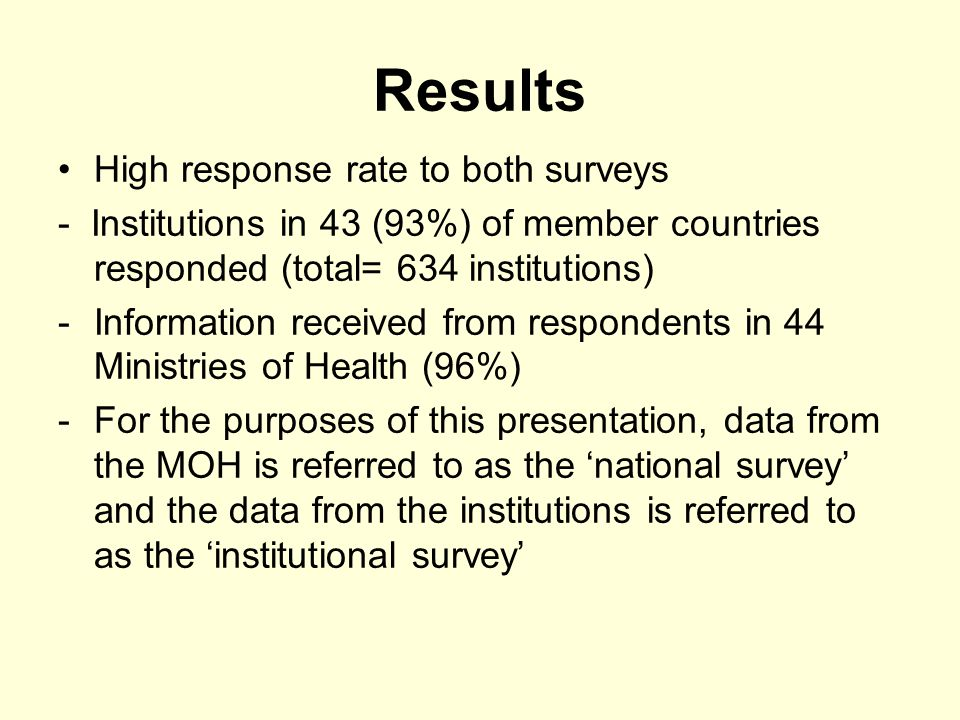 Results High response rate to both surveys - Institutions in 43 (93%) of member countries responded (total= 634 institutions) -Information received from respondents in 44 Ministries of Health (96%) -For the purposes of this presentation, data from the MOH is referred to as the national survey and the data from the institutions is referred to as the institutional survey