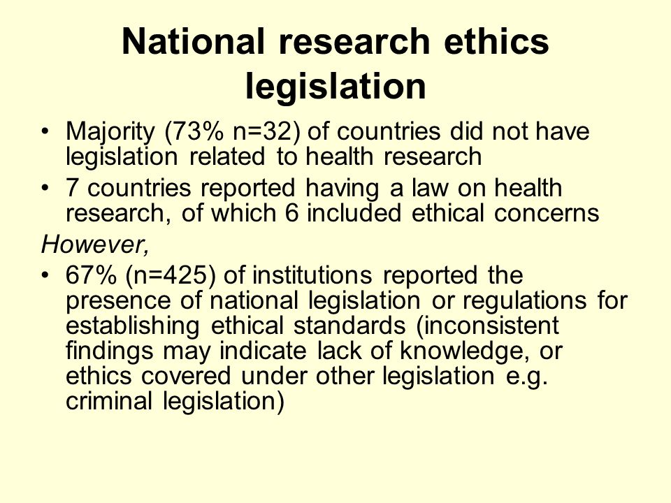 Research ethics policies Limited information on national ethics policies and guidelines in the national level questionnaire Institutional survey found that -Policies on research ethics- Yes= 41% (n= 249), No=40% (n=251), Dont know= 6% (n= 38), No information= 14% (n=86) -Informed consent- Yes- 44% (n=281), No= 32% (n= 206), Dont know= 8% (n=48), No information=16% (n=99)