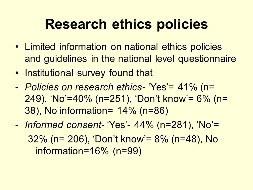 Research ethics policies Limited information on national ethics policies and guidelines in the national level questionnaire Institutional survey found