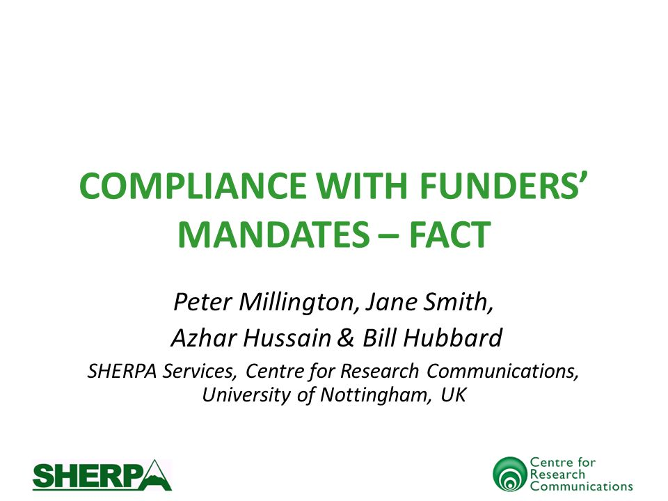 COMPLIANCE WITH FUNDERS MANDATES – FACT Peter Millington, Jane Smith, Azhar Hussain & Bill Hubbard SHERPA Services, Centre for Research Communications, University of Nottingham, UK