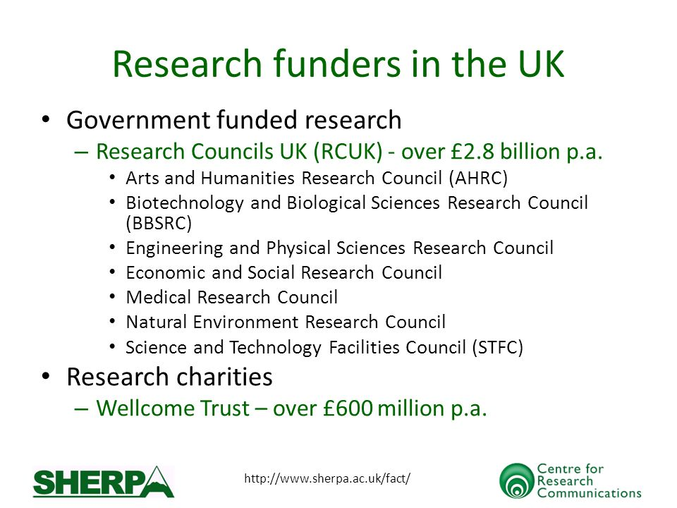 http://www.sherpa.ac.uk/fact/ Research funders in the UK Government funded research – Research Councils UK (RCUK) - over £2.8 billion p.a.