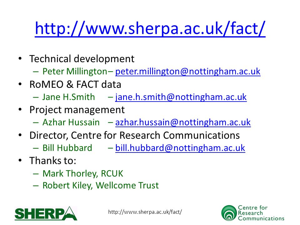 http://www.sherpa.ac.uk/fact/ Technical development – Peter Millington– peter.millington@nottingham.ac.ukpeter.millington@nottingham.ac.uk RoMEO & FACT data – Jane H.Smith– jane.h.smith@nottingham.ac.ukjane.h.smith@nottingham.ac.uk Project management – Azhar Hussain– azhar.hussain@nottingham.ac.ukazhar.hussain@nottingham.ac.uk Director, Centre for Research Communications – Bill Hubbard– bill.hubbard@nottingham.ac.ukbill.hubbard@nottingham.ac.uk Thanks to: – Mark Thorley, RCUK – Robert Kiley, Wellcome Trust