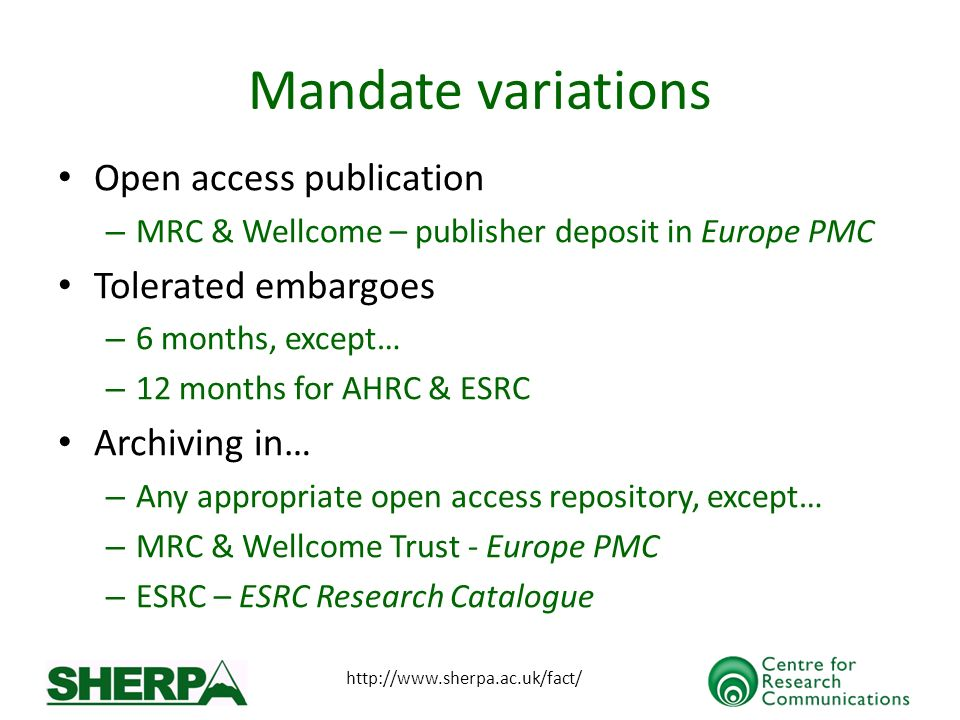 http://www.sherpa.ac.uk/fact/ Mandate variations Open access publication – MRC & Wellcome – publisher deposit in Europe PMC Tolerated embargoes – 6 months, except… – 12 months for AHRC & ESRC Archiving in… – Any appropriate open access repository, except… – MRC & Wellcome Trust - Europe PMC – ESRC – ESRC Research Catalogue