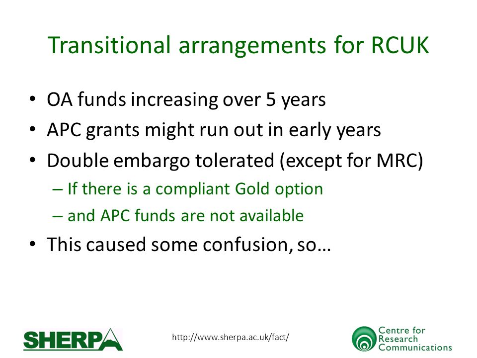 http://www.sherpa.ac.uk/fact/ Transitional arrangements for RCUK OA funds increasing over 5 years APC grants might run out in early years Double embargo tolerated (except for MRC) – If there is a compliant Gold option – and APC funds are not available This caused some confusion, so…