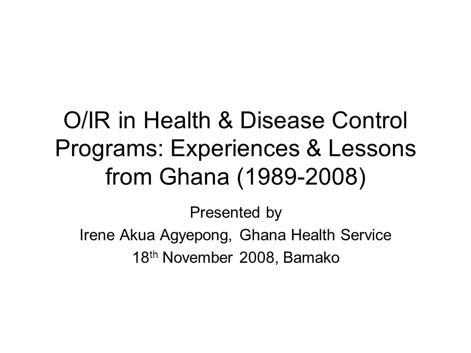 O/IR in Health & Disease Control Programs: Experiences & Lessons from Ghana ( ) Presented by Irene Akua Agyepong, Ghana Health Service 18 th November 2008, Bamako