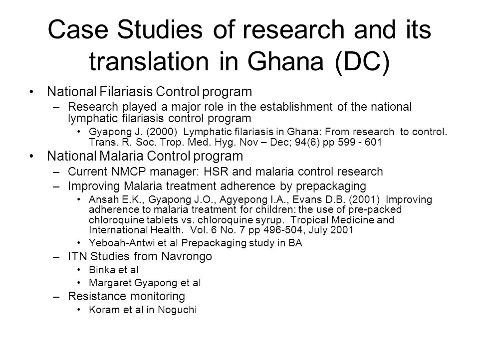 Case Studies of research and its translation in Ghana (DC) National Filariasis Control program –Research played a major role in the establishment of the national lymphatic filariasis control program Gyapong J.