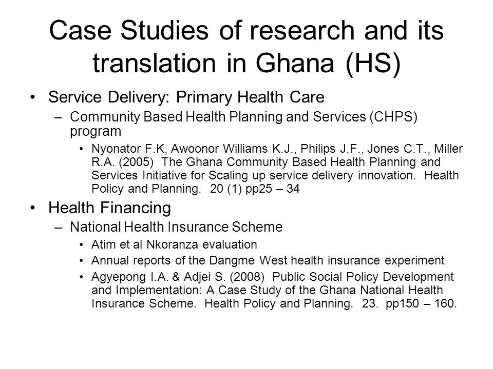 Case Studies of research and its translation in Ghana (HS) Service Delivery: Primary Health Care –Community Based Health Planning and Services (CHPS) program Nyonator F.K, Awoonor Williams K.J., Philips J.F., Jones C.T., Miller R.A.