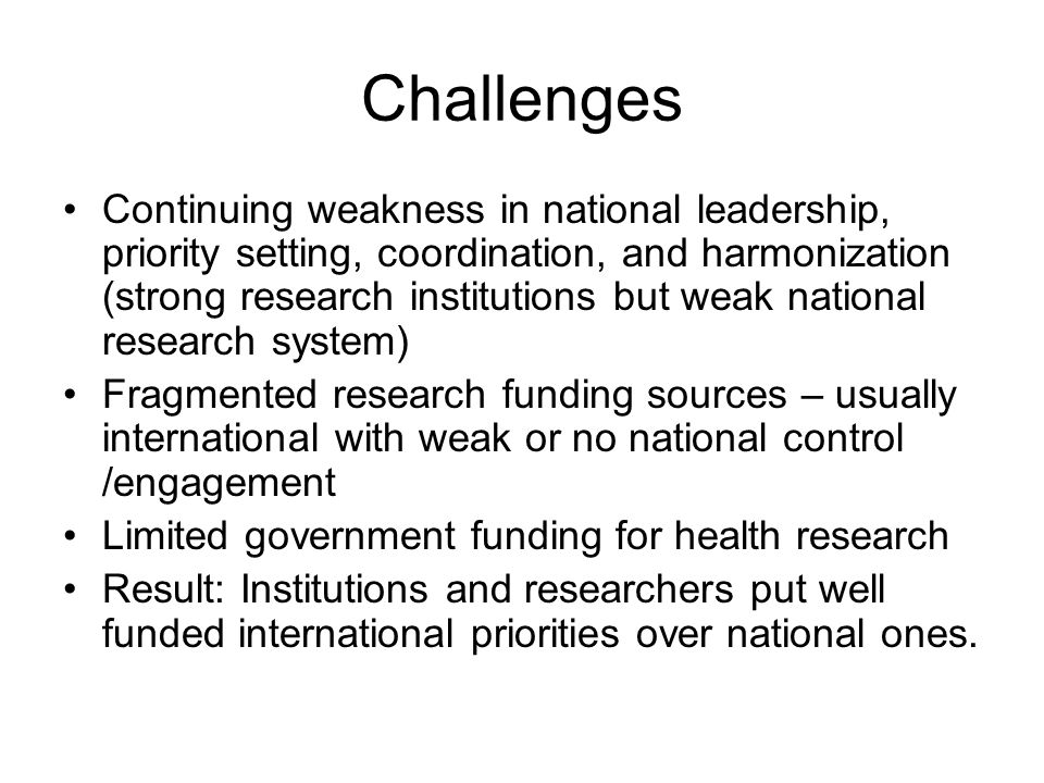 Challenges Continuing weakness in national leadership, priority setting, coordination, and harmonization (strong research institutions but weak national research system) Fragmented research funding sources – usually international with weak or no national control /engagement Limited government funding for health research Result: Institutions and researchers put well funded international priorities over national ones.