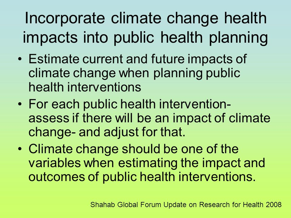 Incorporate climate change health impacts into public health planning Estimate current and future impacts of climate change when planning public health interventions For each public health intervention- assess if there will be an impact of climate change- and adjust for that.