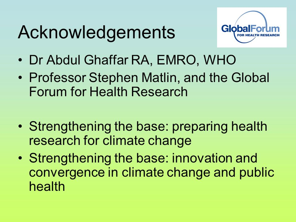 Acknowledgements Dr Abdul Ghaffar RA, EMRO, WHO Professor Stephen Matlin, and the Global Forum for Health Research Strengthening the base: preparing health research for climate change Strengthening the base: innovation and convergence in climate change and public health