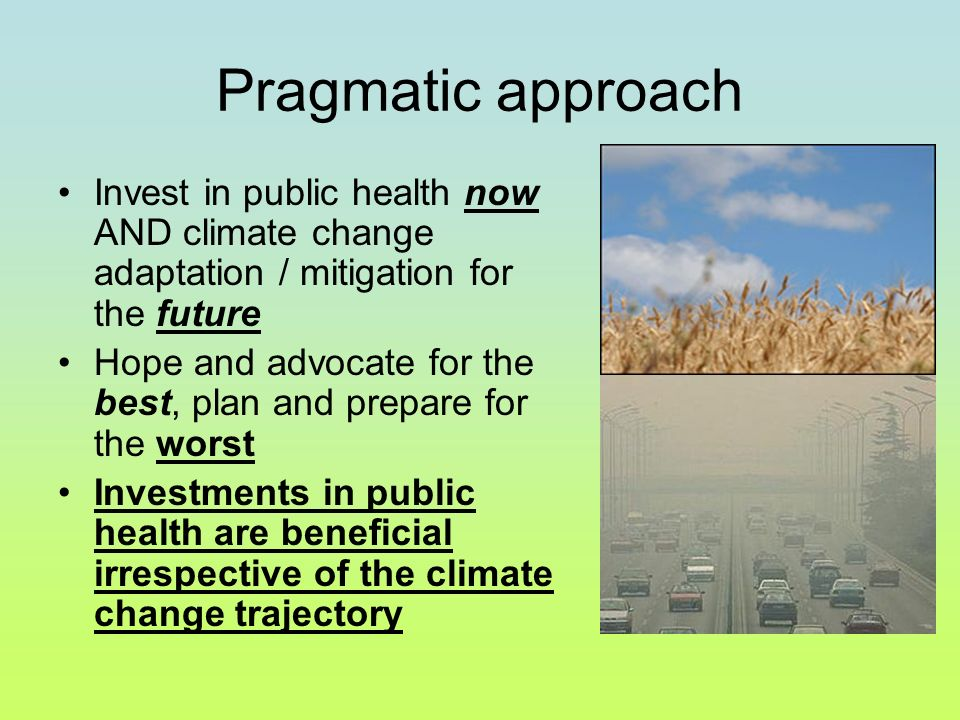 Pragmatic approach Invest in public health now AND climate change adaptation / mitigation for the future Hope and advocate for the best, plan and prepare for the worst Investments in public health are beneficial irrespective of the climate change trajectory