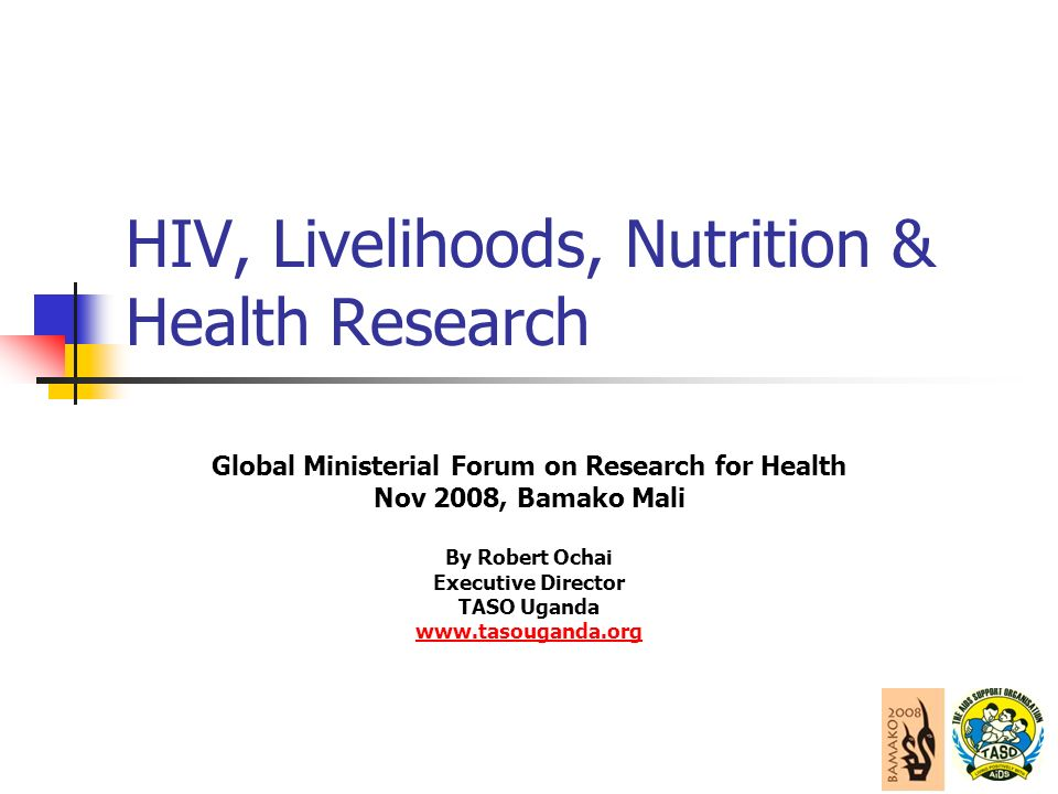 HIV, Livelihoods, Nutrition & Health Research Global Ministerial Forum on Research for Health Nov 2008, Bamako Mali By Robert Ochai Executive Director TASO Uganda