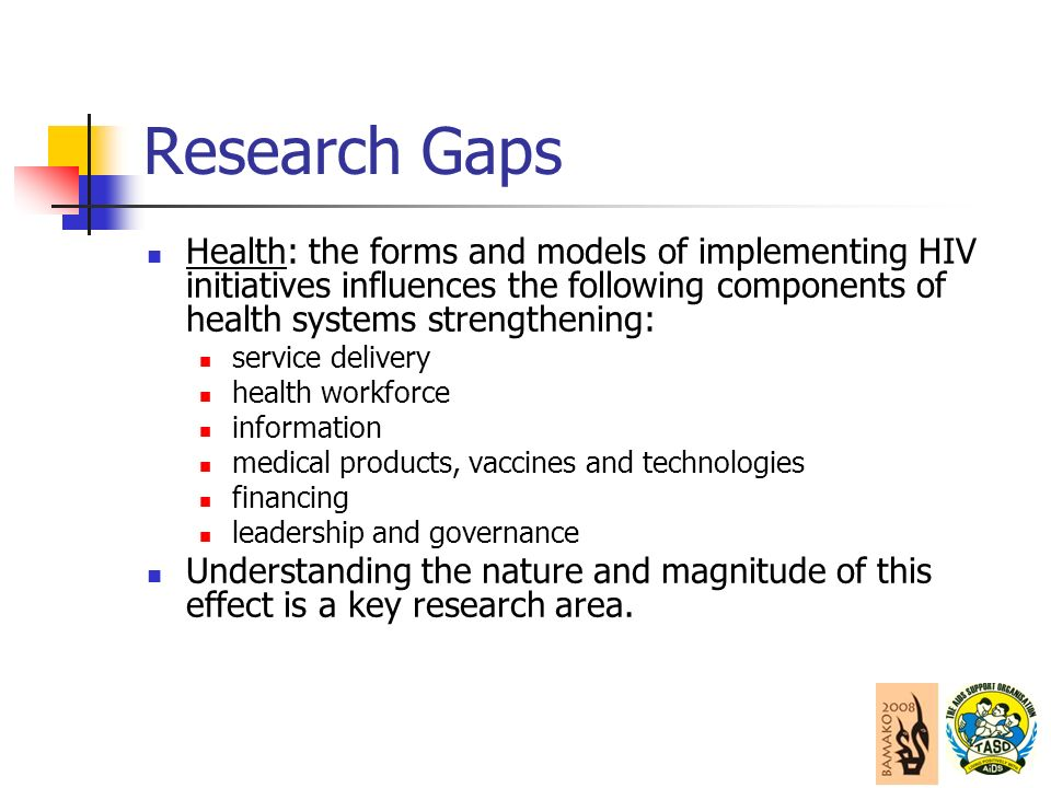 Research Gaps Health: the forms and models of implementing HIV initiatives influences the following components of health systems strengthening: service delivery health workforce information medical products, vaccines and technologies financing leadership and governance Understanding the nature and magnitude of this effect is a key research area.
