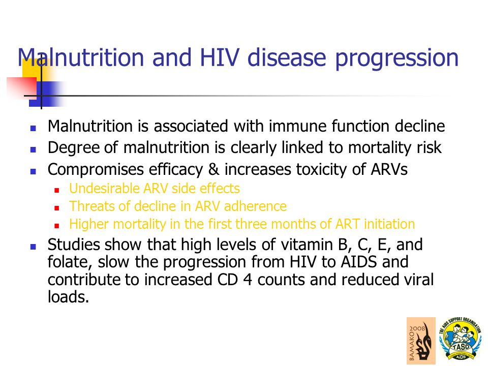Malnutrition and HIV disease progression Malnutrition is associated with immune function decline Degree of malnutrition is clearly linked to mortality risk Compromises efficacy & increases toxicity of ARVs Undesirable ARV side effects Threats of decline in ARV adherence Higher mortality in the first three months of ART initiation Studies show that high levels of vitamin B, C, E, and folate, slow the progression from HIV to AIDS and contribute to increased CD 4 counts and reduced viral loads.