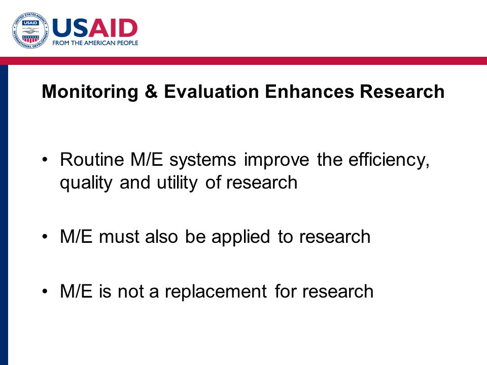 Monitoring & Evaluation Enhances Research Routine M/E systems improve the efficiency, quality and utility of research M/E must also be applied to research M/E is not a replacement for research