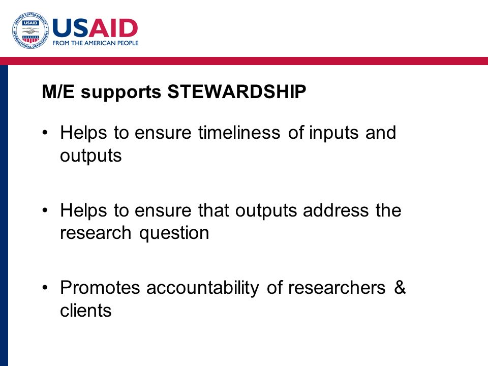 M/E supports STEWARDSHIP Helps to ensure timeliness of inputs and outputs Helps to ensure that outputs address the research question Promotes accountability of researchers & clients