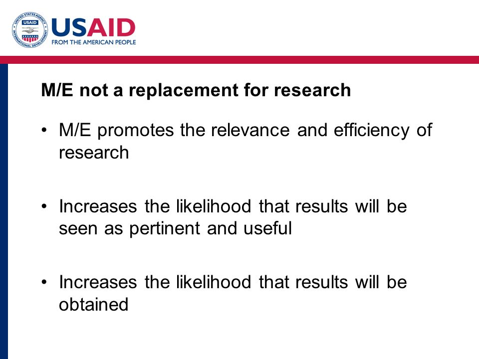 M/E not a replacement for research M/E promotes the relevance and efficiency of research Increases the likelihood that results will be seen as pertinent and useful Increases the likelihood that results will be obtained
