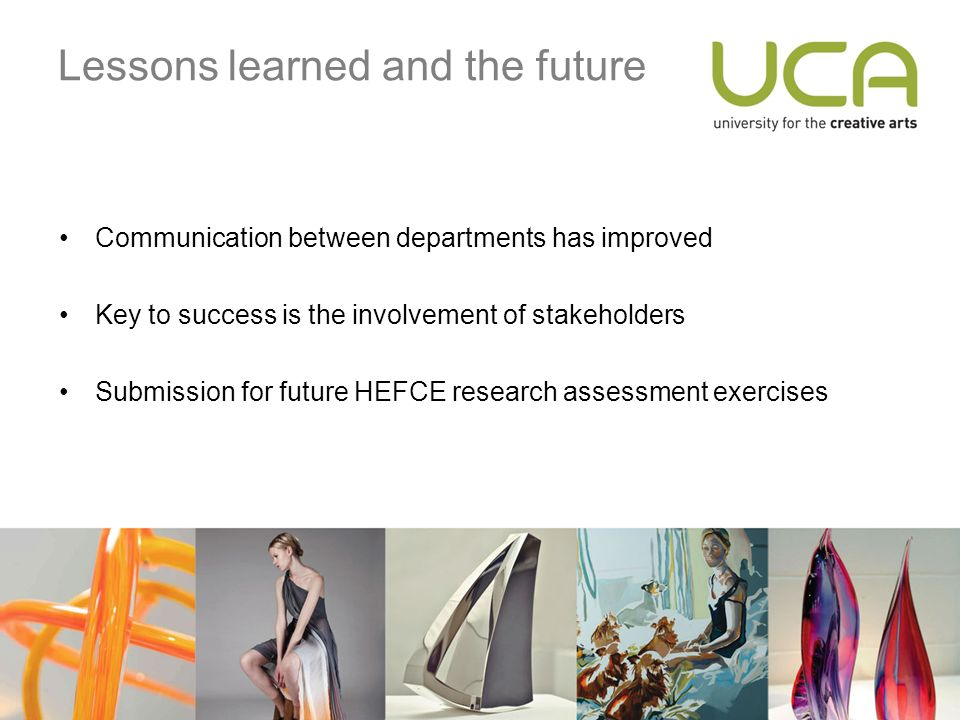 Lessons learned and the future Communication between departments has improved Key to success is the involvement of stakeholders Submission for future HEFCE research assessment exercises