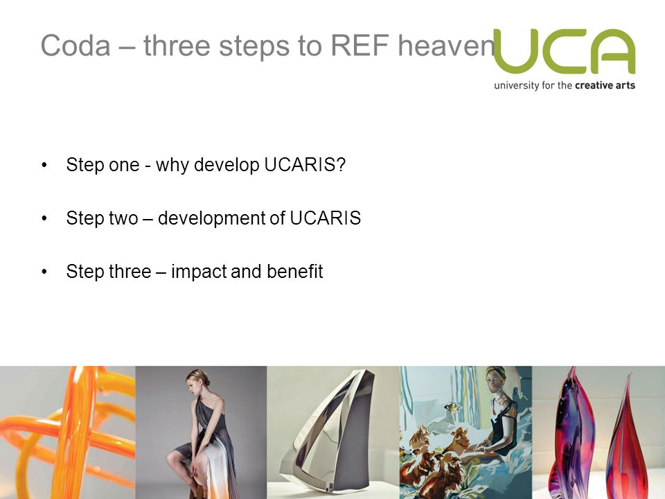 Coda – three steps to REF heaven Step one - why develop UCARIS.