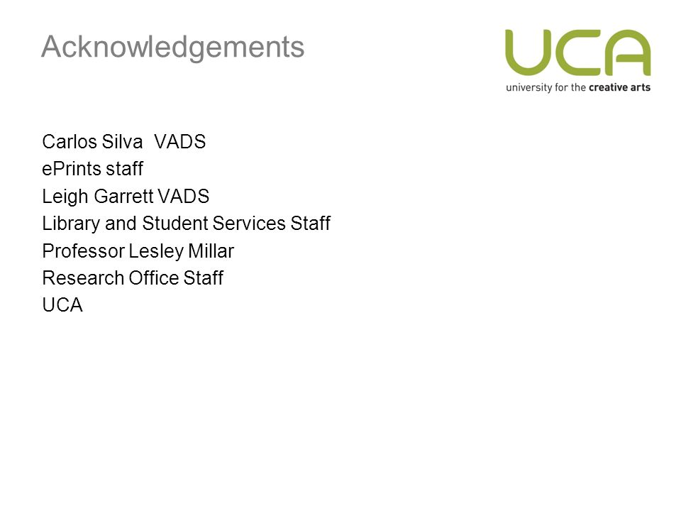 Acknowledgements Carlos Silva VADS ePrints staff Leigh Garrett VADS Library and Student Services Staff Professor Lesley Millar Research Office Staff UCA