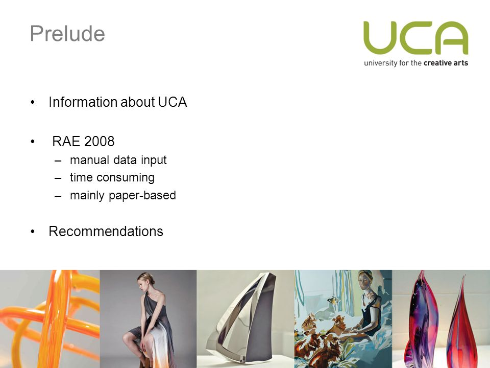 Prelude Information about UCA RAE 2008 –manual data input –time consuming –mainly paper-based Recommendations