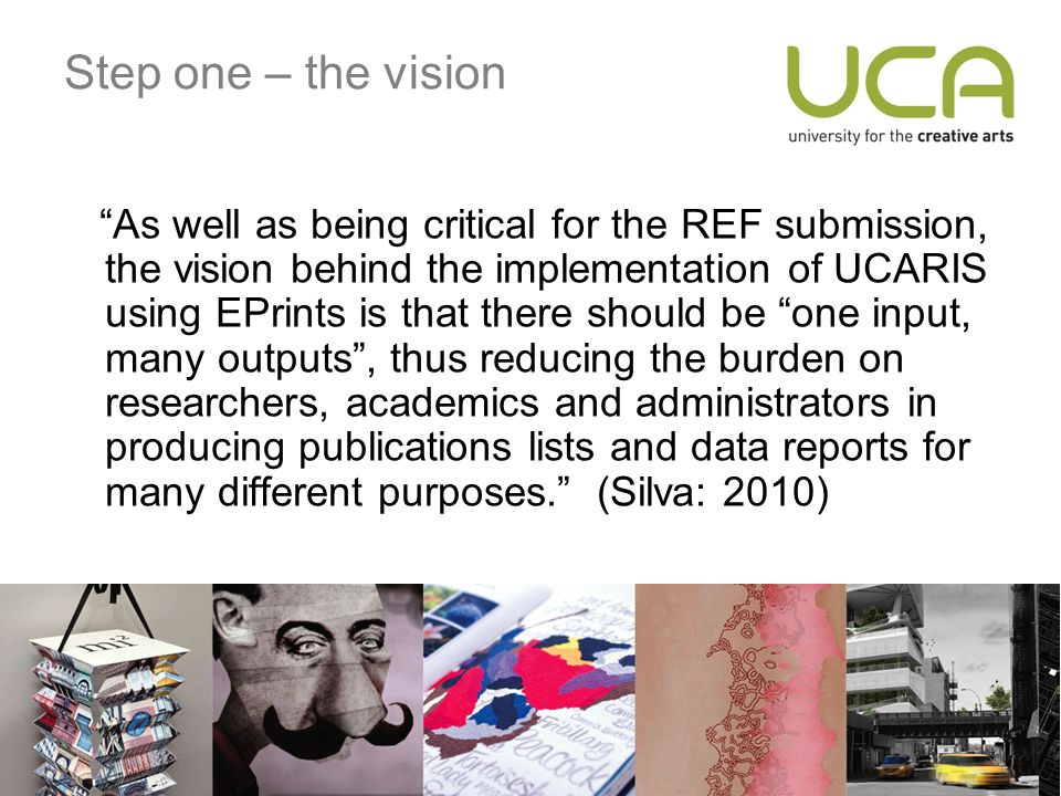 Step one – the vision As well as being critical for the REF submission, the vision behind the implementation of UCARIS using EPrints is that there should be one input, many outputs, thus reducing the burden on researchers, academics and administrators in producing publications lists and data reports for many different purposes.
