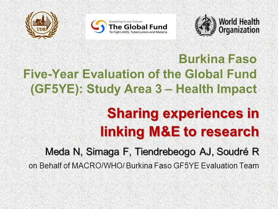 Burkina Faso Five-Year Evaluation of the Global Fund (GF5YE): Study Area 3 – Health Impact Sharing experiences in linking M&E to research linking M&E to research Meda N, Simaga F, Tiendrebeogo AJ, Soudré R on Behalf of MACRO/WHO/ Burkina Faso GF5YE Evaluation Team