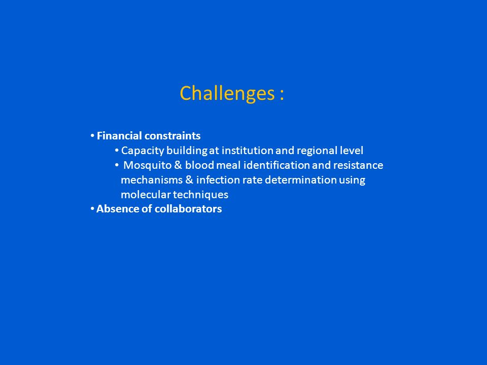 Challenges : Financial constraints Capacity building at institution and regional level Mosquito & blood meal identification and resistance mechanisms & infection rate determination using molecular techniques Absence of collaborators